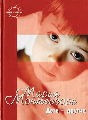 Книга Марии Монтессори «Дети – другие»